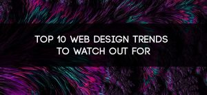 Top 10 Web Design Trends to Watch Out For